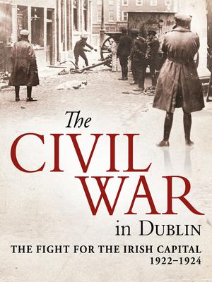 The Civil War in Dublin: the Fight for the Irish Capital 1922-1924 by John Dorney