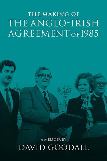 The Making of the Anglo-Irish Agreement of 1985 by David Goodall