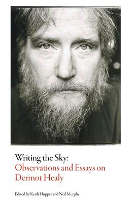 Writing the Sky: Observations and Essays on Dermot Healy  Edited by Neil Murphy and Keith Hopper