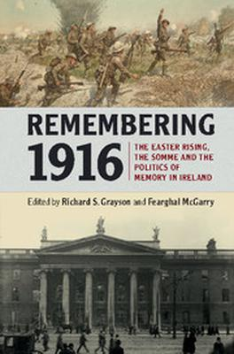 Remembering 1916: The Easter Rising, the Somme and the Politics of Memory in Ireland