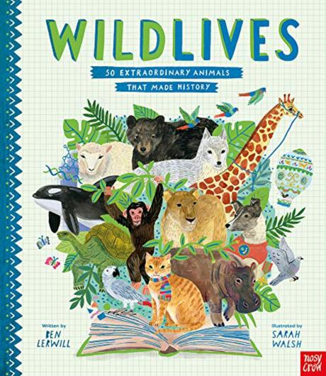 Wild Lives: 50 Extraordinary Animals That Made History by Ben Lerwill, illustrated by Sarah Walsh