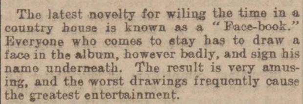 Issued by the britishnewspaperarchive.co.uk of an extract from The Western Times, April 30th 1902, it describes a new novelty called a 'face-book' that was becoming popular in country houses as guests would draw pictures of themselves in the book with 'the worst drawings frequently causing the greatest entertainment'