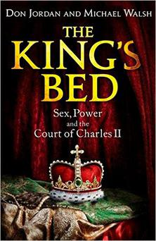 The King's Bed - Sex, Power and the Court of Charles II by Don Jordan and Michael Walsh.