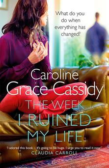 The Week I Ruined My Life by Caroline Grace-Cassidy