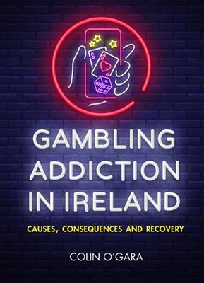 Gambling Addiction in Ireland - Causes, Consequences and Recovery by Colin O'Gara
