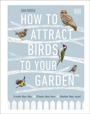 Dan Rouse's How to Attract Birds to Your Garden (DK, £16.99)