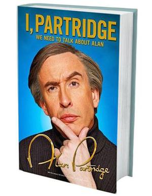 ALAN PARTRIDGE - I, Partridge: We Need to Talk About Alan  - A mock autobiography, co-authored by Steve Coogan. The publisher describes how 'Alan is an intensely private man but he opens up, for the second time' to discuss his tragic Toblerone addiction, and how copies of his first autobiography were pulped like 'word porridge'