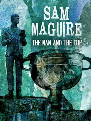 Sam Maguire - The Man And The Cup