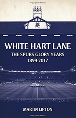 White Hart Lane - The Spurs Glory Years 1899-2017