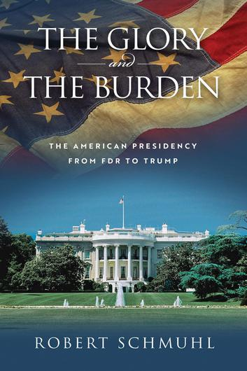 The Glory and the Burden: The American Presidency from FDR to Trump by Robert Schmuhl